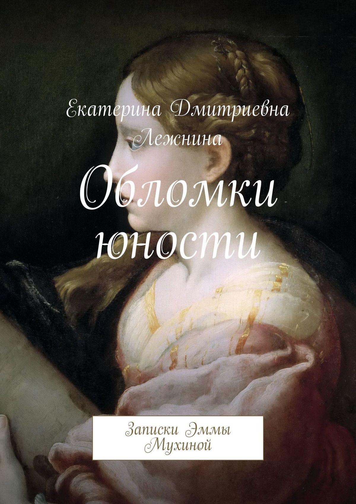 Екатерина Дмитриевна Лежнина Обломки юности. Записки Эммы Мухиной