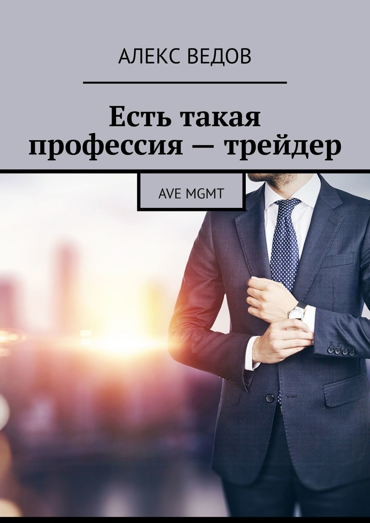 Алекс Ведов Есть такая профессия – трейдер. AVE MGMT mgmt mgmt mgmt 180 gr