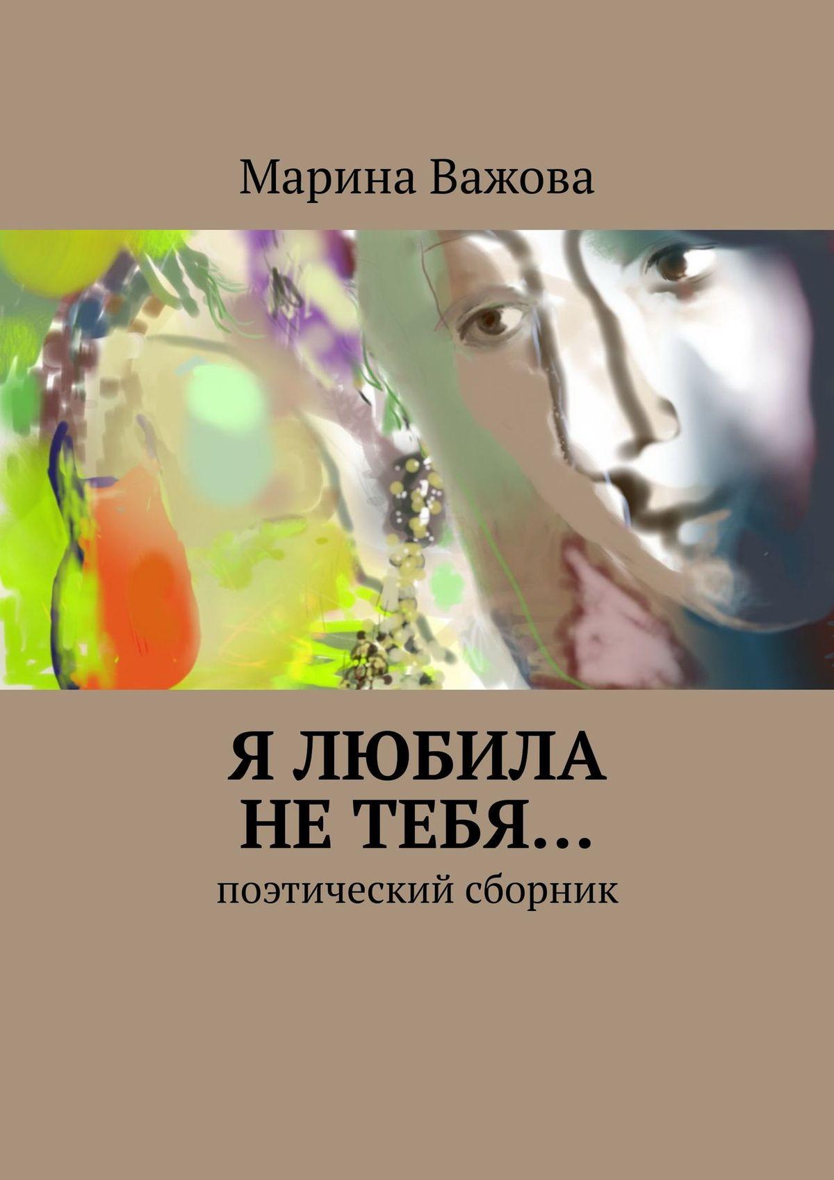 Марина Важова Я любила не тебя… Сборник стихов елена назарова я не завишу от часов сборник стихов