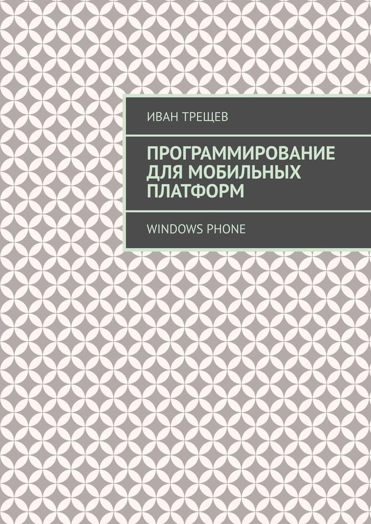 Иван Трещев Программирование для мобильных платформ. Windows Phone цена 2017