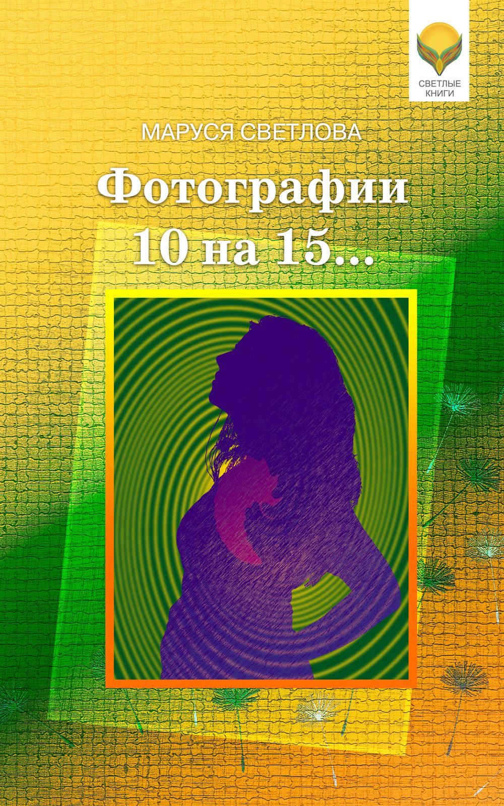 Маруся Светлова Фотографии 10 на 15… (сборник) маруся светлова капля бога сборник