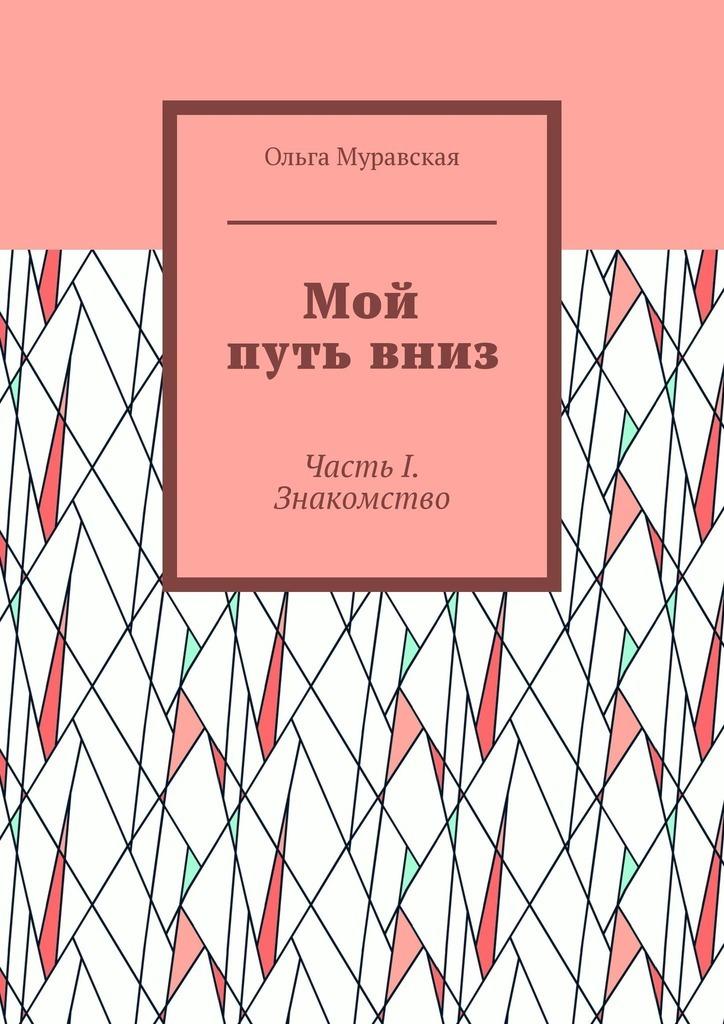 Ольга Муравская Мой путь вниз. Часть I. Знакомство