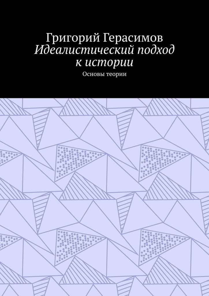 Григорий Герасимов Идеалистический подход кистории. Основы теории