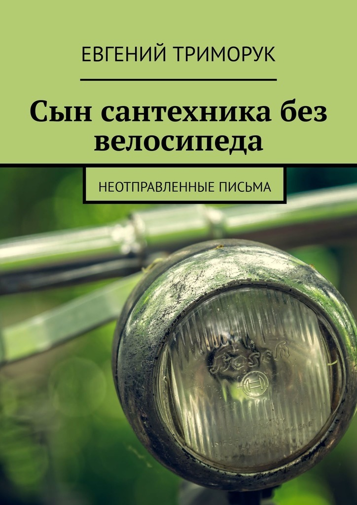 Евгений Триморук Сын сантехника без велосипеда. Неотправленные письма сантехника германия