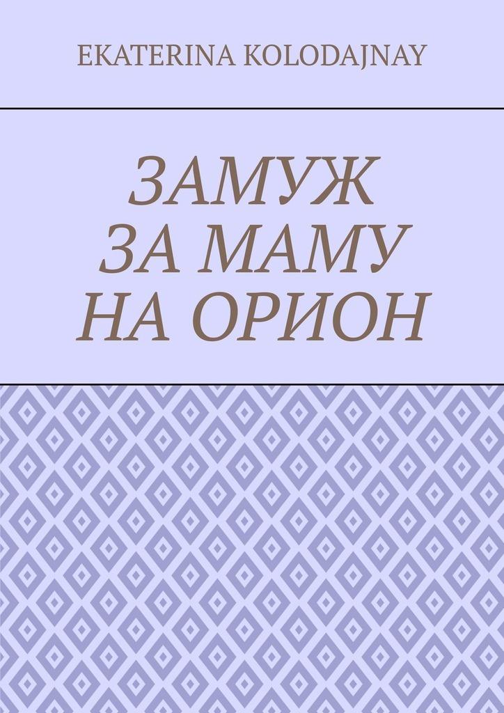 Ekaterina Kolodajnay Замуж за маму на Орион гурина ирина валерьевна ложечку за маму