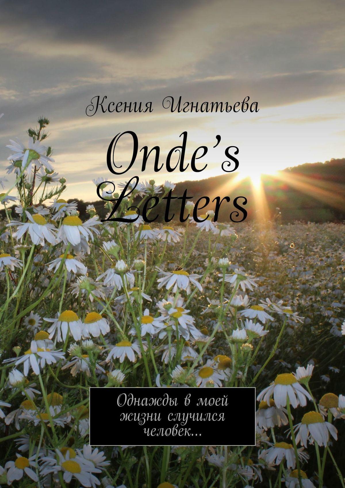 Ксения Игнатьева Onde's Letters. Однажды в моей жизни случился человек… письма любви