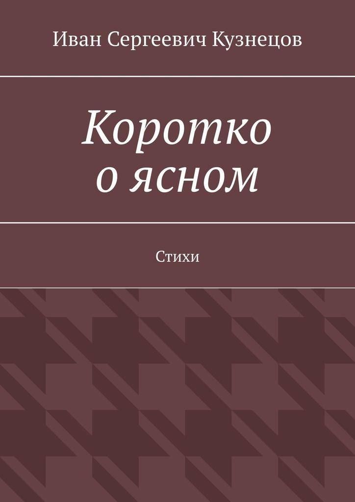 Иван Сергеевич Кузнецов Коротко о ясном. Стихи