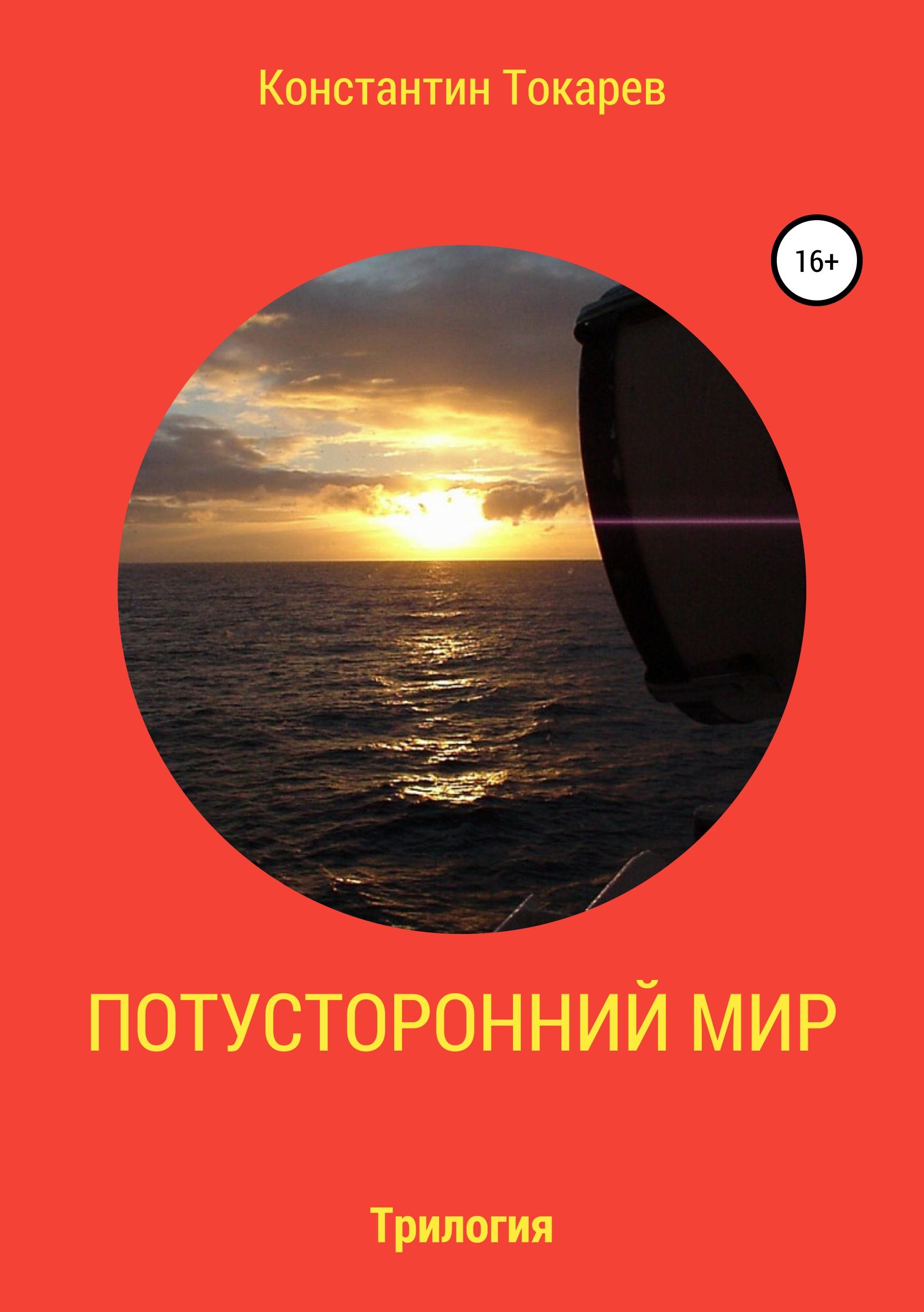 Константин Александрович Токарев Потусторонний мир. Трилогия константин александрович токарев наша жизнь