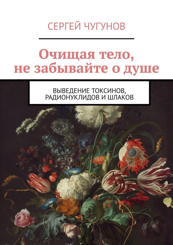 Сергей Чугунов Очищая тело, не забывайте о душе. Выведение токсинов, радионуклидов ишлаков бады здоровье и красота трез вит выведение токсинов снятие похмельного синдрома