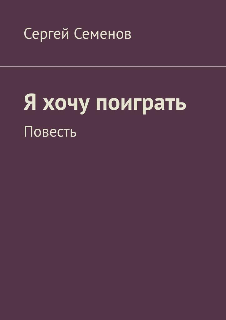 Сергей Семенов Я хочу поиграть. Повесть ева весельницкая сильная уязвимая я особенности женского интеллекта