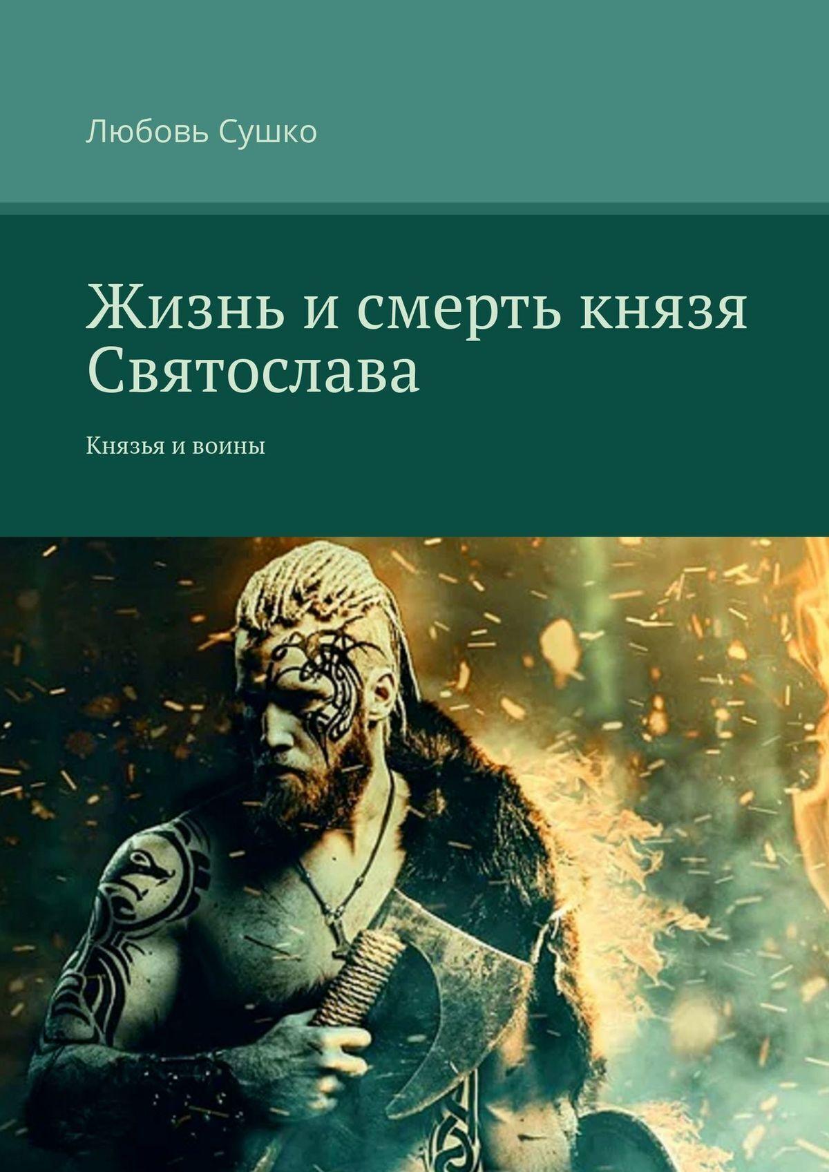 Любовь Сушко Жизнь и смерть князя Святослава. Князья ивоины