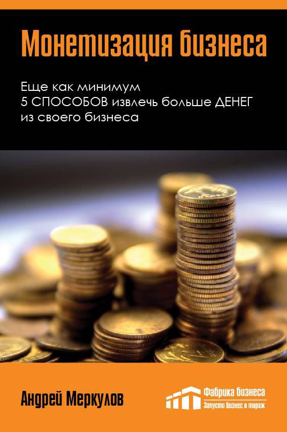 Андрей Меркулов Монетизация бизнеса левитас а больше денег от вашего бизнеса партизанский маркетинг в действии