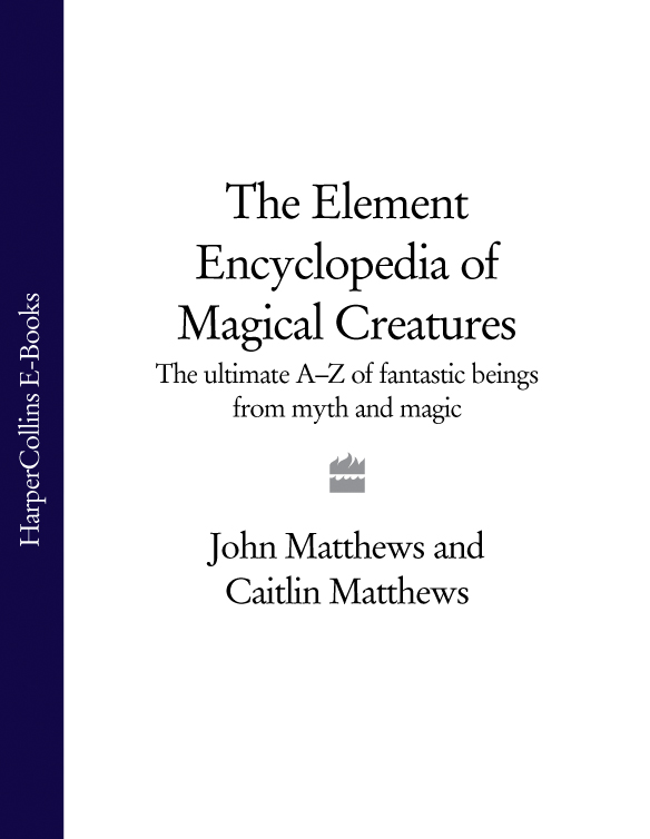 John Matthews The Element Encyclopedia of Magical Creatures: The Ultimate A–Z of Fantastic Beings from Myth and Magic