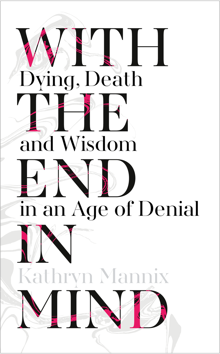 Kathryn Mannix With the End in Mind: Dying, Death and Wisdom in an Age of Denial the art of dying