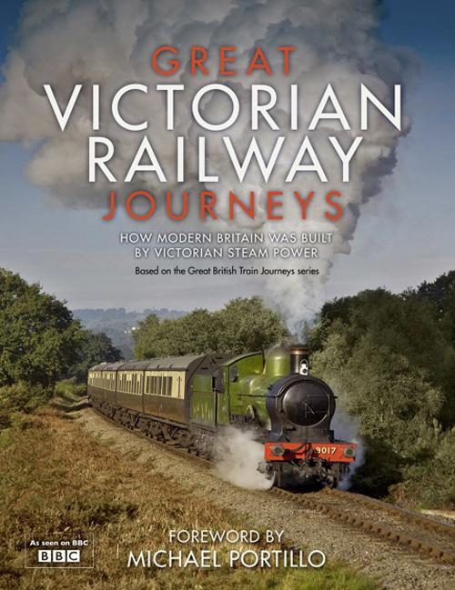 Karen Farrington Great Victorian Railway Journeys: How Modern Britain was Built by Victorian Steam Power michael portillo great british railway journeys
