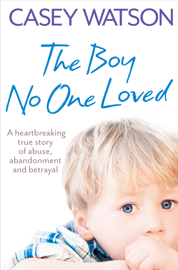 Casey Watson The Boy No One Loved: A Heartbreaking True Story of Abuse, Abandonment and Betrayal no one the scarred page of smiles
