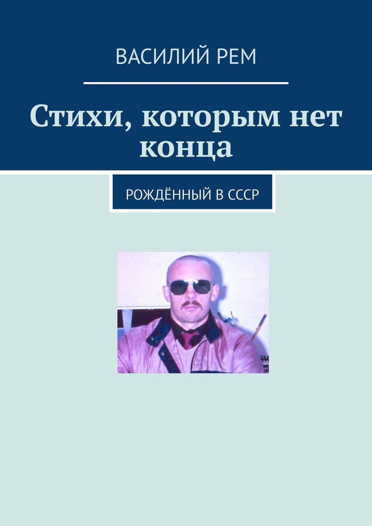 Василий Рем Стихи, которым нет конца. Рождённый вСССР василий рем стихи длявсех рожденный вссср