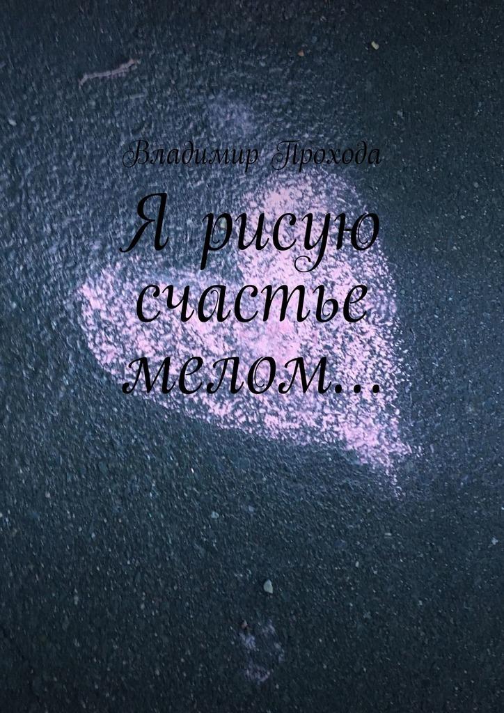Владимир Прохода Я рисую счастье мелом…
