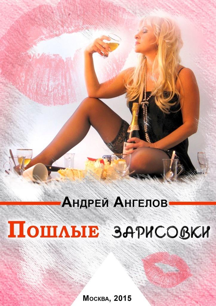 Андрей Ангелов Пошлые зарисовки андрей баин ангелина дочь ангелов новая детская фантастическая сказка