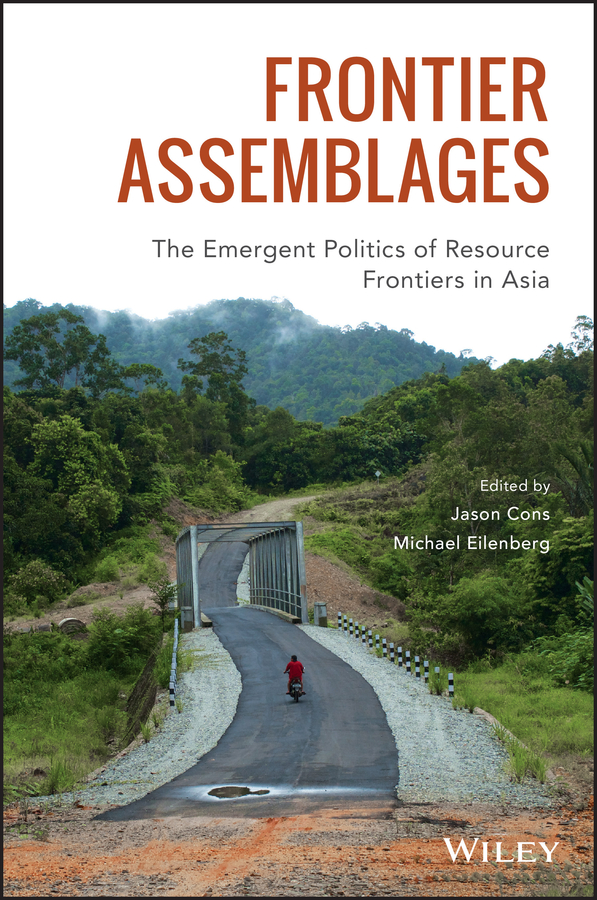 Michael Eilenberg Frontier Assemblages. The Emergent Politics of Resource Frontiers in Asia