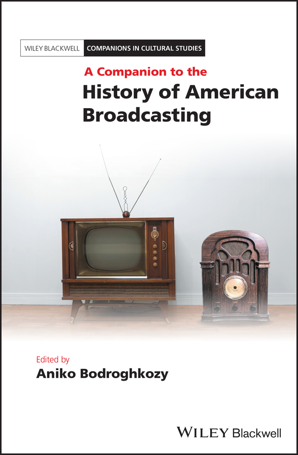 Aniko Bodroghkozy A Companion to the History of American Broadcasting цена