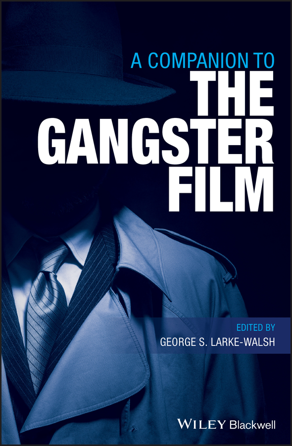George Larke-Walsh S. A Companion to the Gangster Film a hermeneutics of film