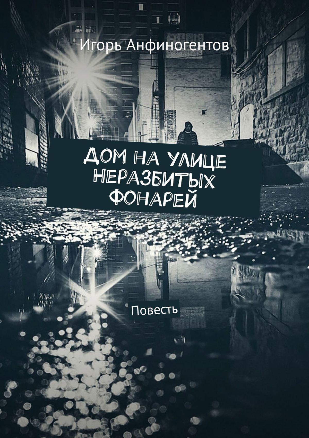 Игорь Владимирович Анфиногентов Дом наулице Неразбитых фонарей. Почти автобиографическая повесть парка 6 14 лет