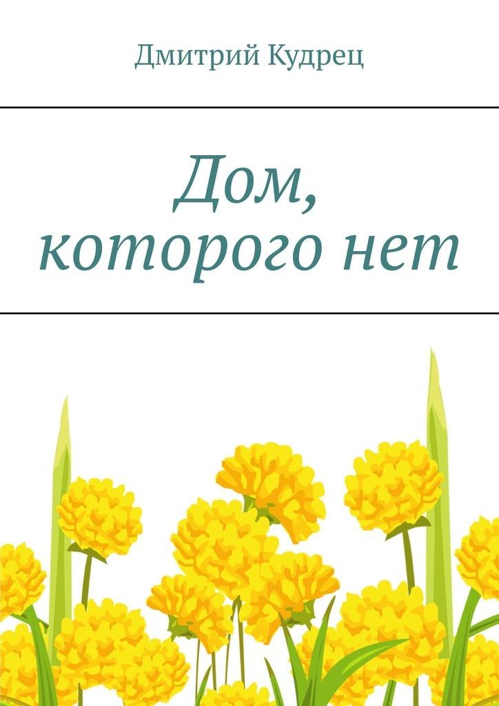 Дмитрий Кудрец Дом, которогонет дмитрий кудрец тот которого нет