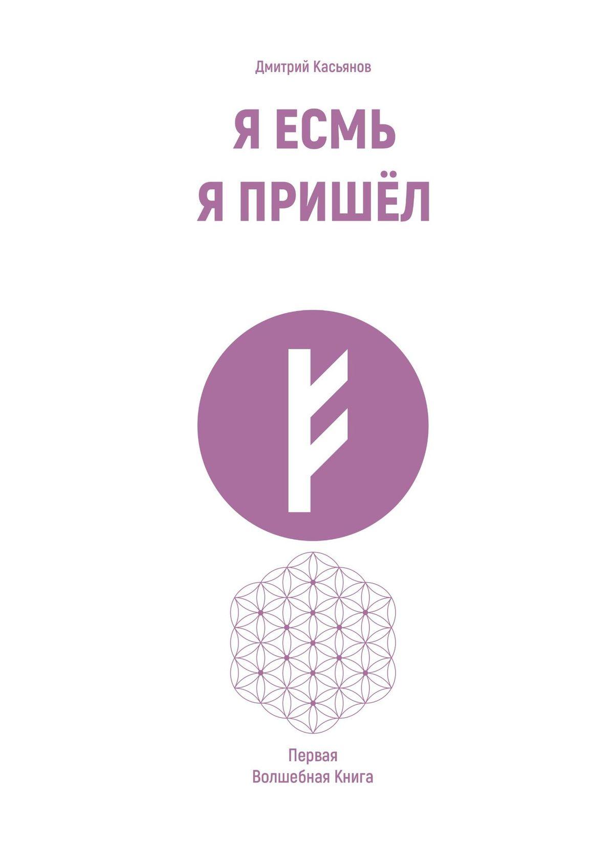 Дмитрий Касьянов Я Есмь. Я Пришёл. Первая Волшебная Книга роман неумоев рок всибири книга первая как я вэто вляпался
