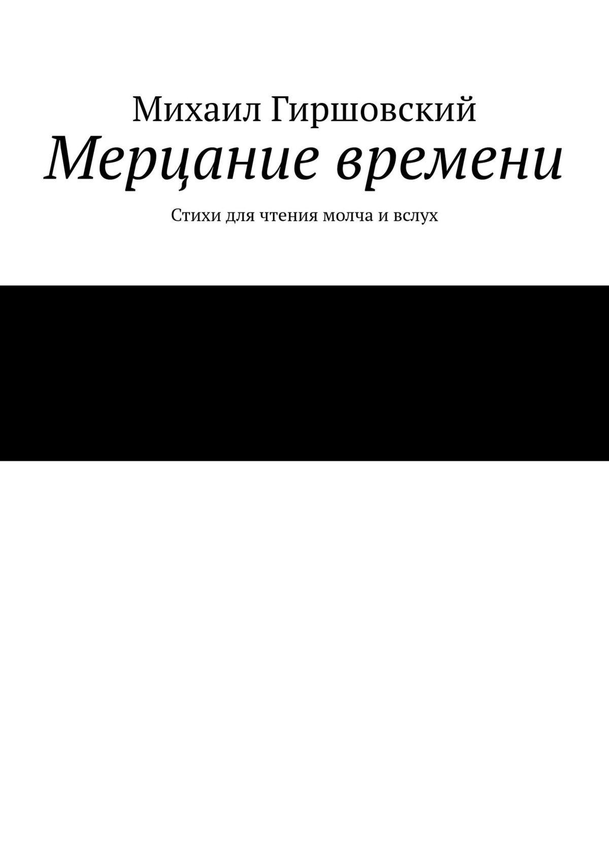 Михаил Гиршовский Мерцание времени. Стихи для чтения молча ивслух михаил монастырский сдохни молча