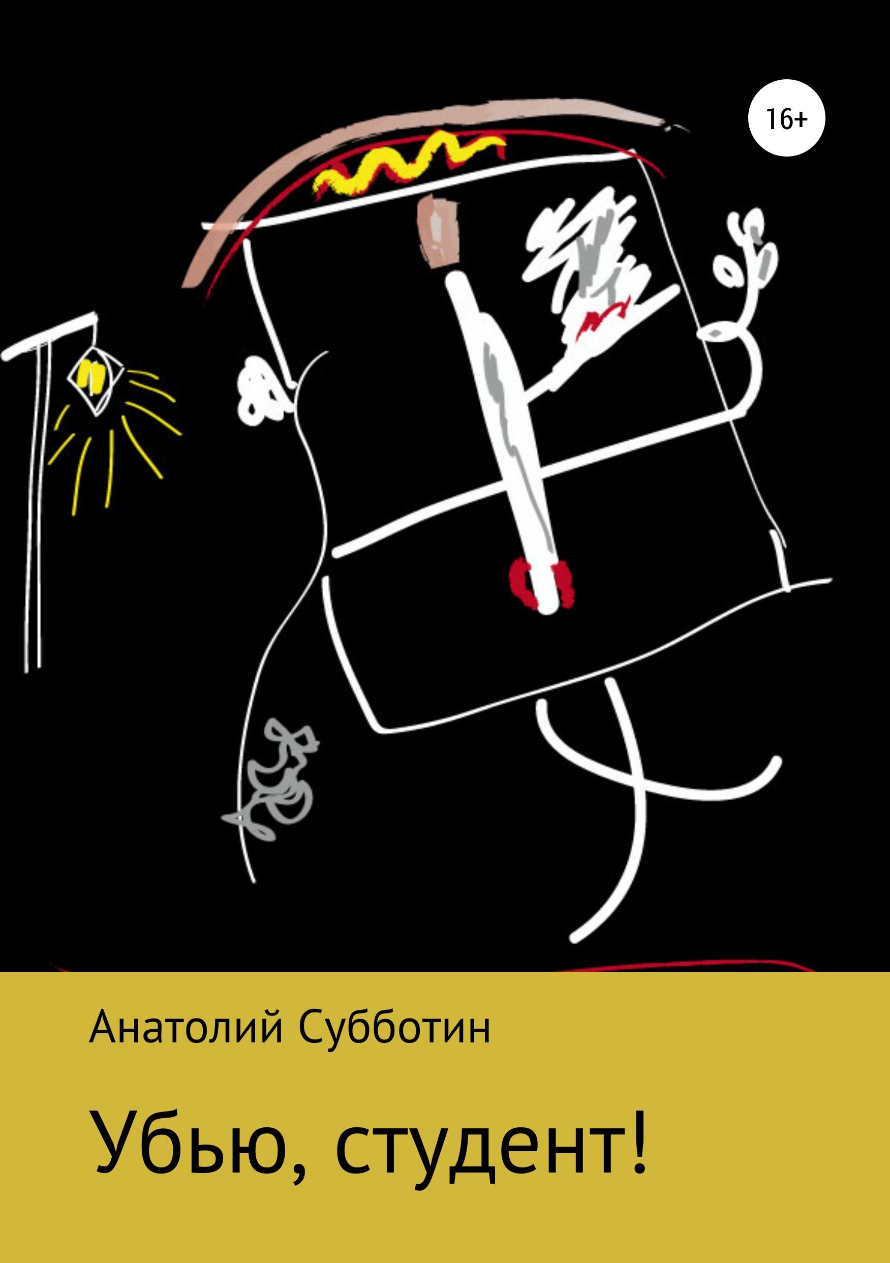 Анатолий Субботин Убью, студент! анатолий субботин смерть ветра книга стихов