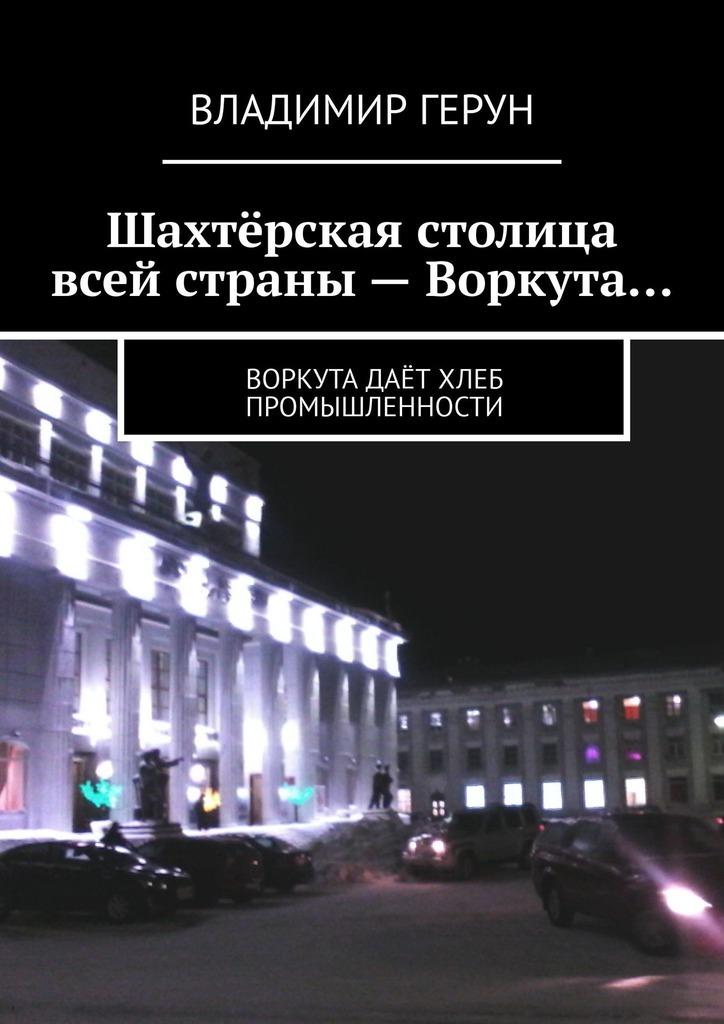 Владимир Герун Шахтёрская столица всей страны – Воркута… Воркута даёт хлеб промышленности