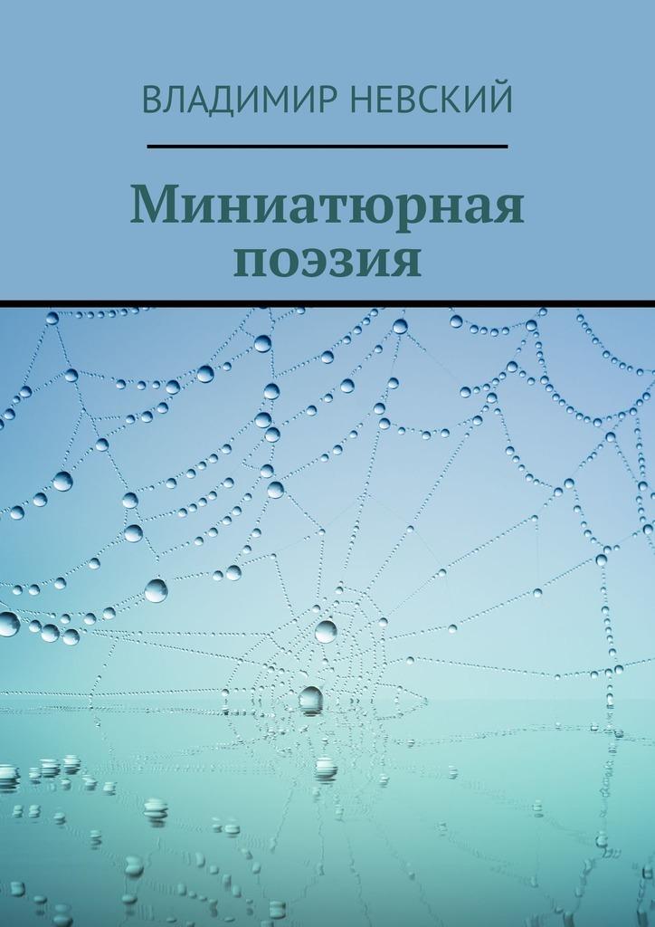 Владимир Невский Миниатюрная поэзия сорокоумова е пер не грусти рецепты счастья и лекарство от грусти