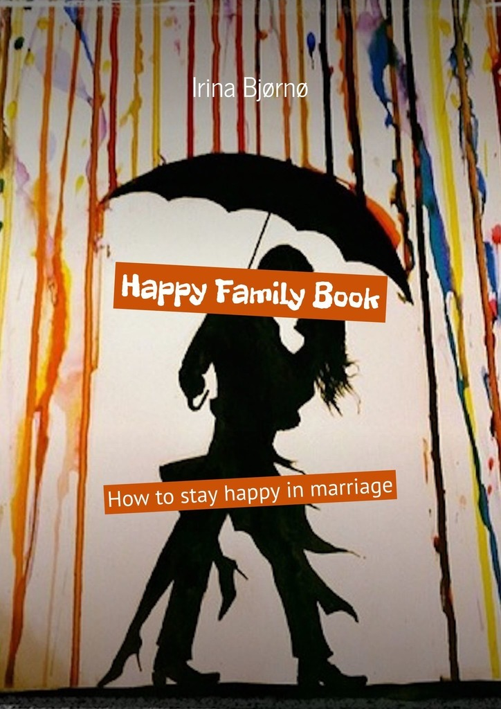 Irina Bjørnø Happy Family Book. How to stay happy in marriage чехол для iphone 6 объёмная печать printio сова в красках