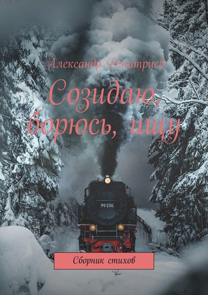 Александр Дмитриев Созидаю, борюсь,ищу. Сборник стихов printio vita brevis ars longa
