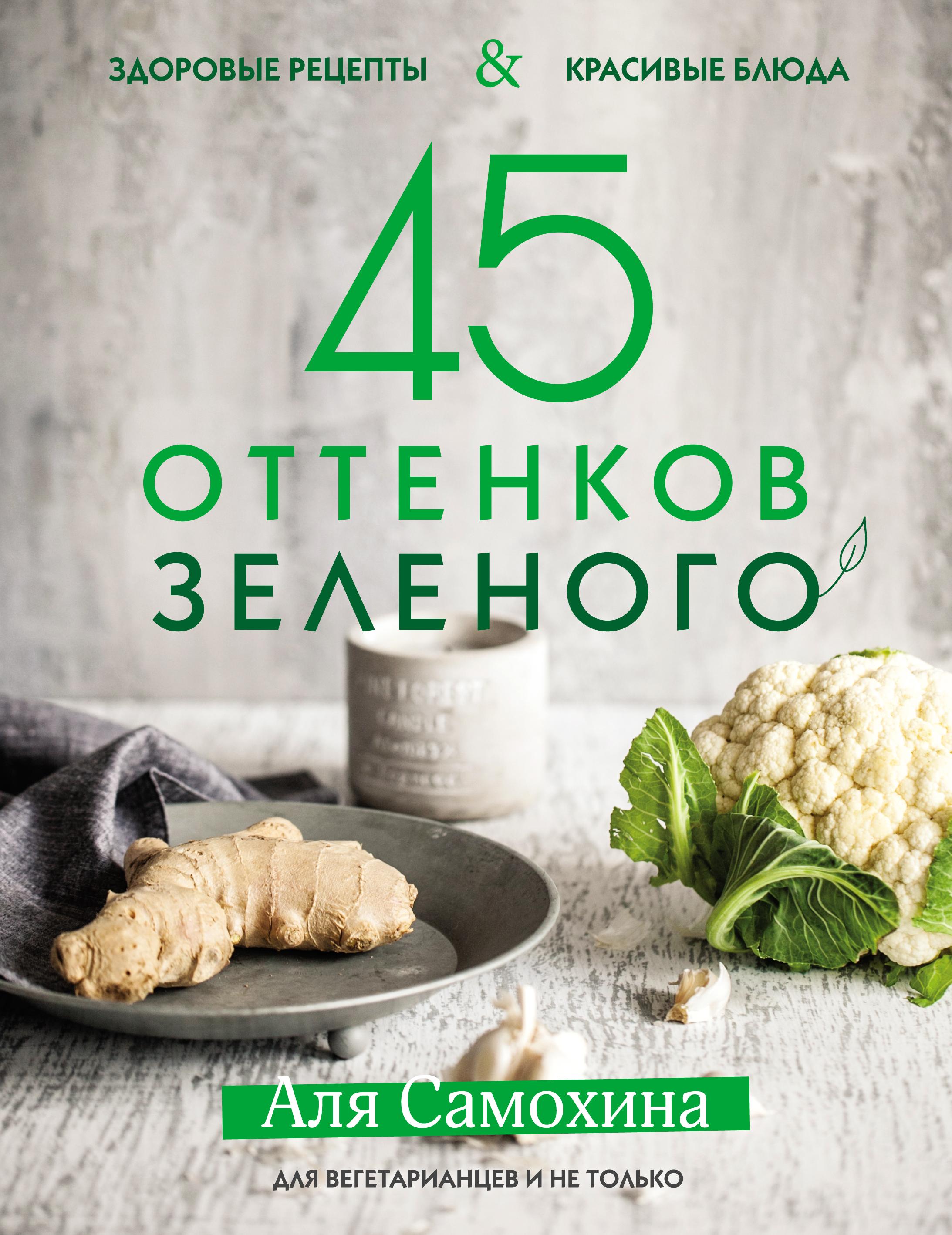 Аля Самохина. 45 оттенков зеленого. Здоровые рецепты и красивые блюда. Для вегетарианцев и не только