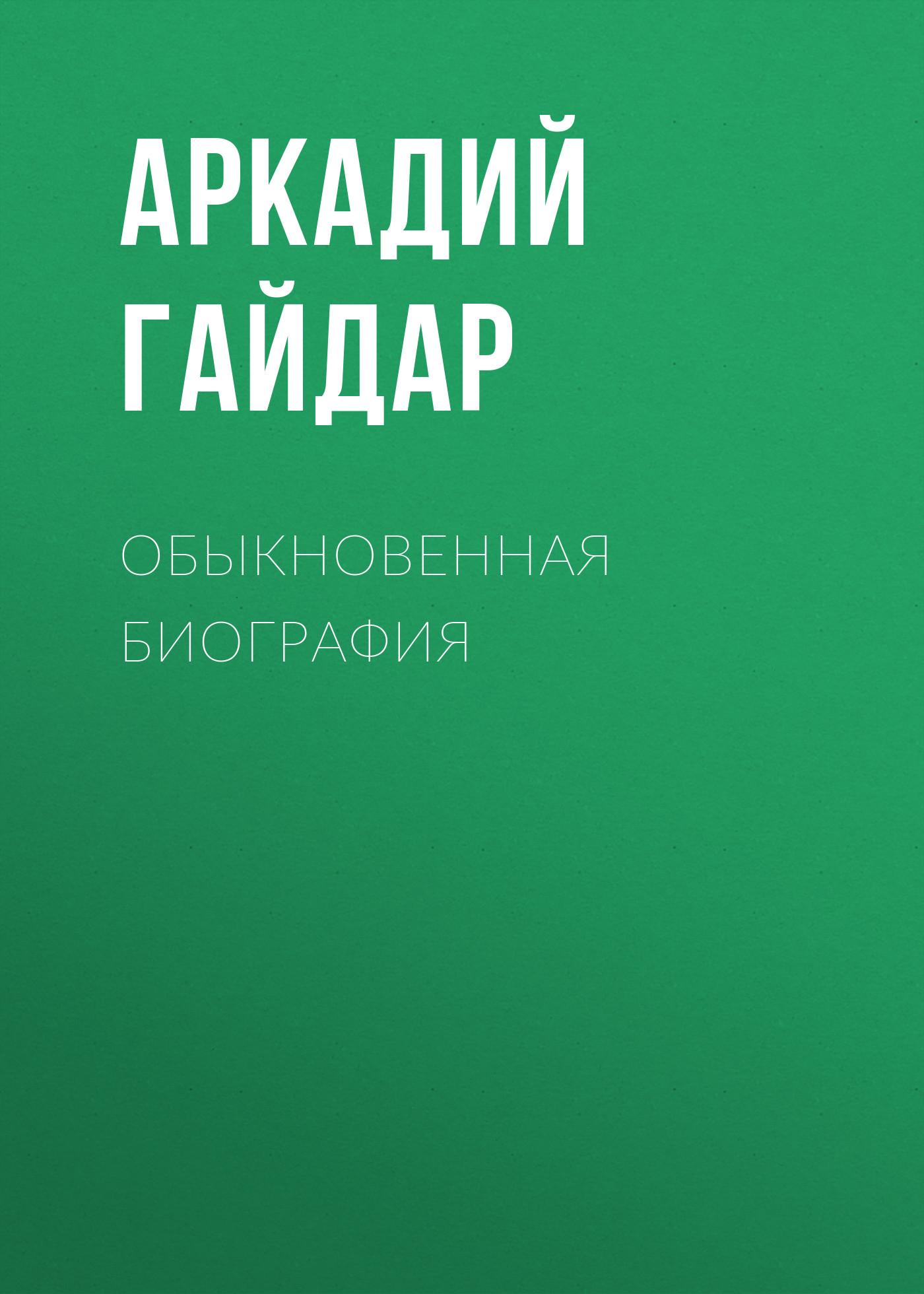 Аркадий Гайдар Обыкновенная биография аркадий гайдар обыкновенная биография