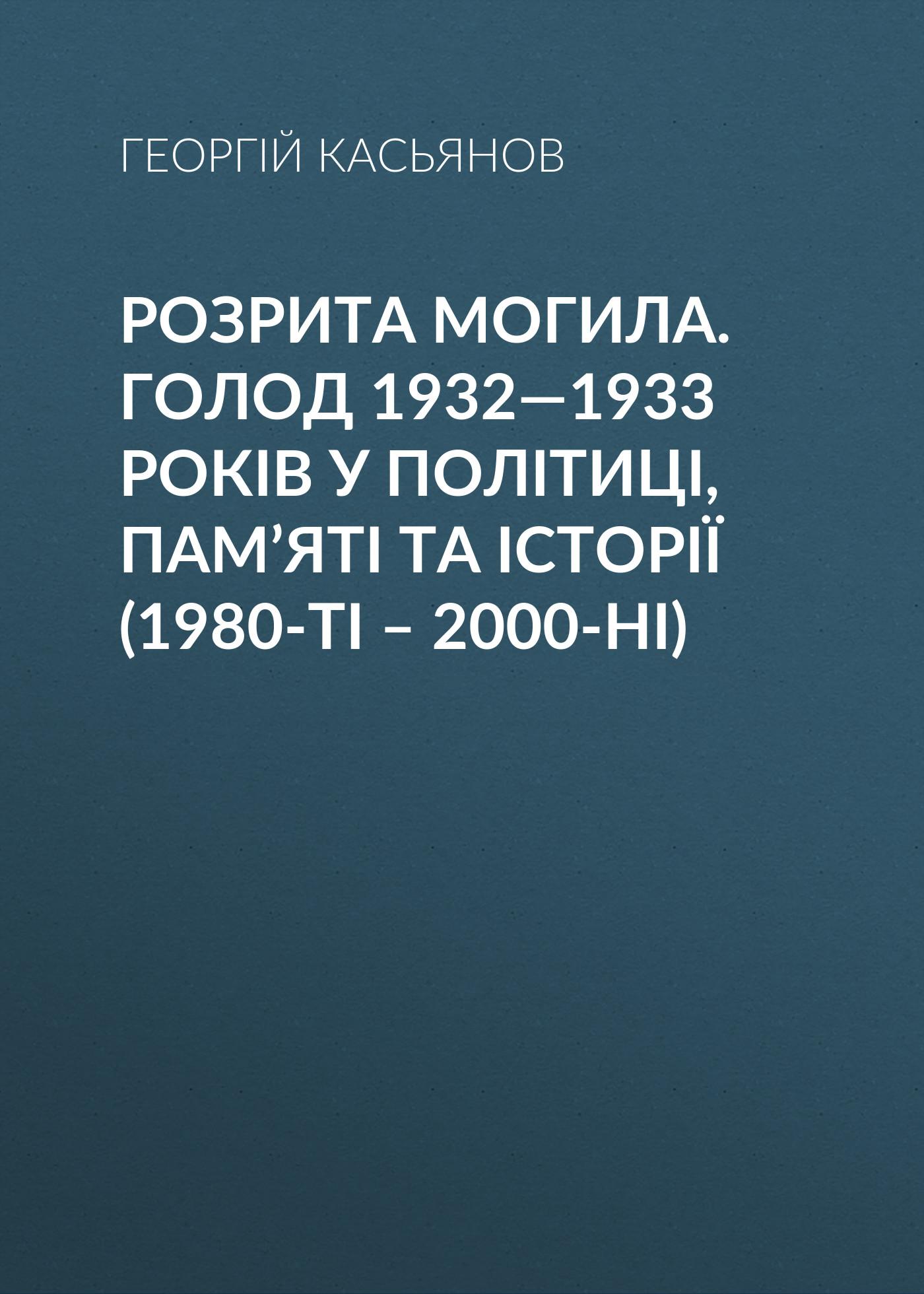 Георгий Касьянов Розрита могила. Голод 1932—1933 років у політиці, пам'яті та історії (1980-ті – 2000-ні)