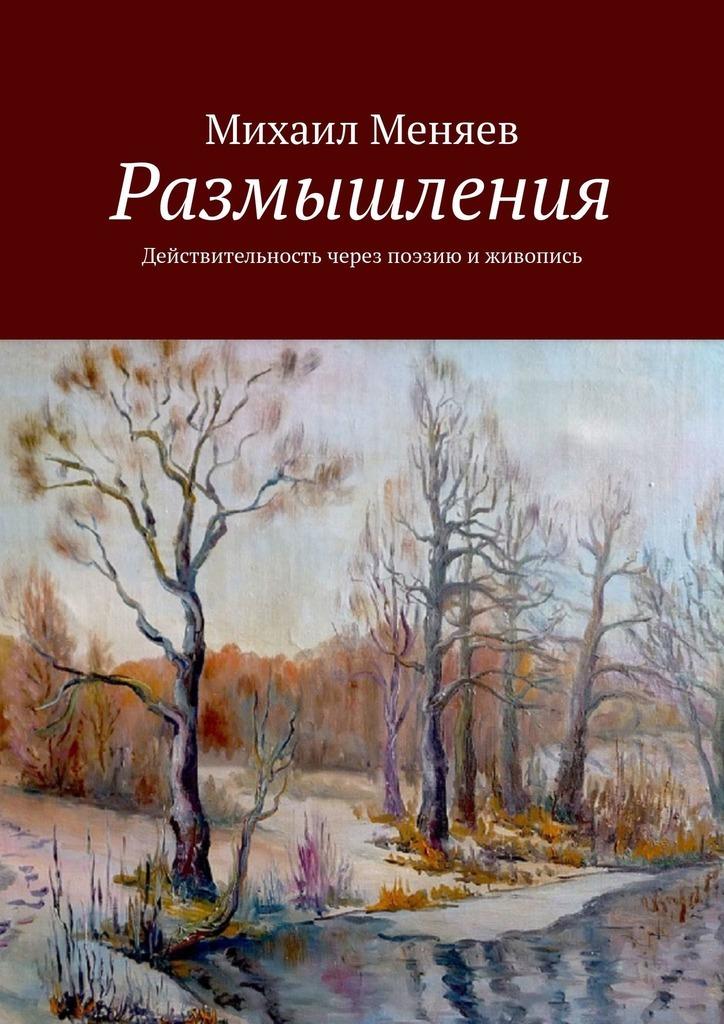 Михаил Меняев Размышления. Действительность через поэзию и живопись