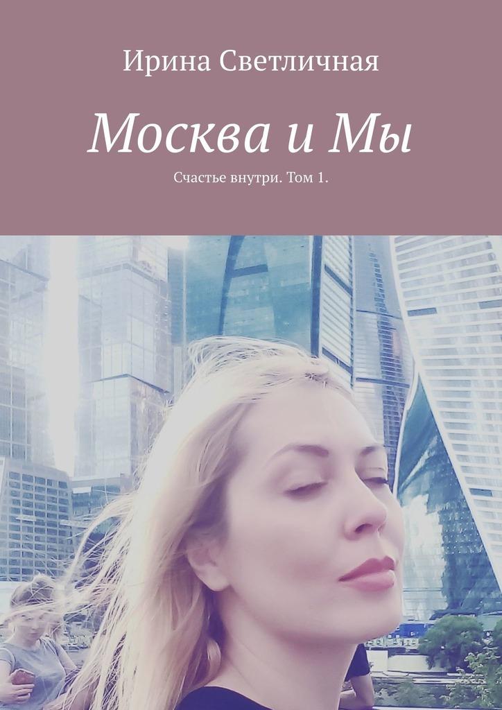 Ирина Светличная Москва иМы. Счастье внутри. Том 1