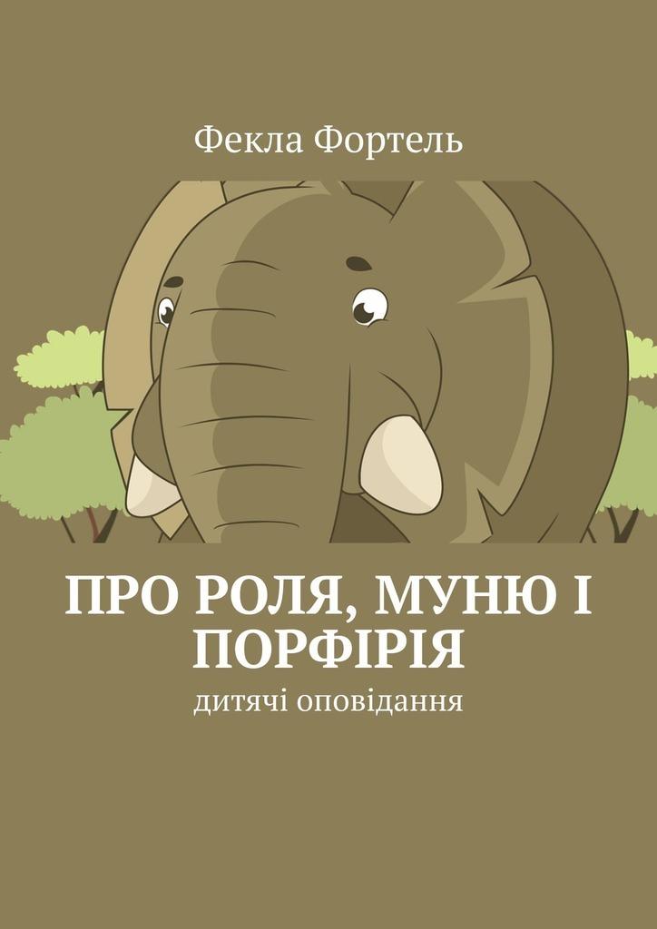 Фекла Фортель Про Роля, Муню і Порфірія. Дитячі оповідання