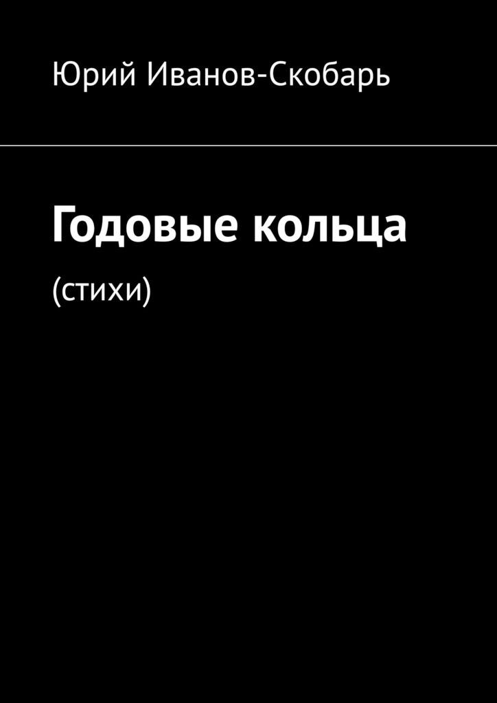 Юрий Иванов-Скобарь Годовые кольца. Стихи