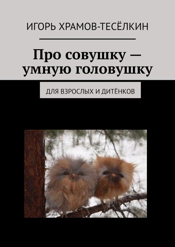 Игорь Храмов-Тесёлкин Про совушку – умную головушку. Для взрослых идитёнков цена