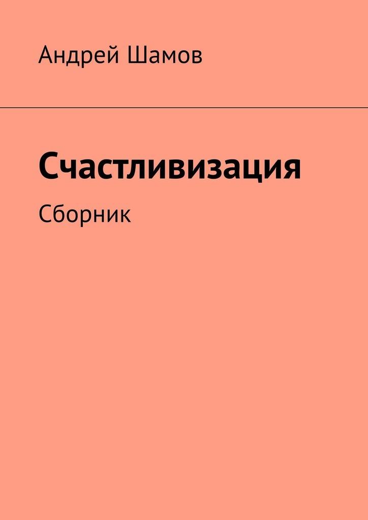 Андрей Шамов Счастливизация. Сборник