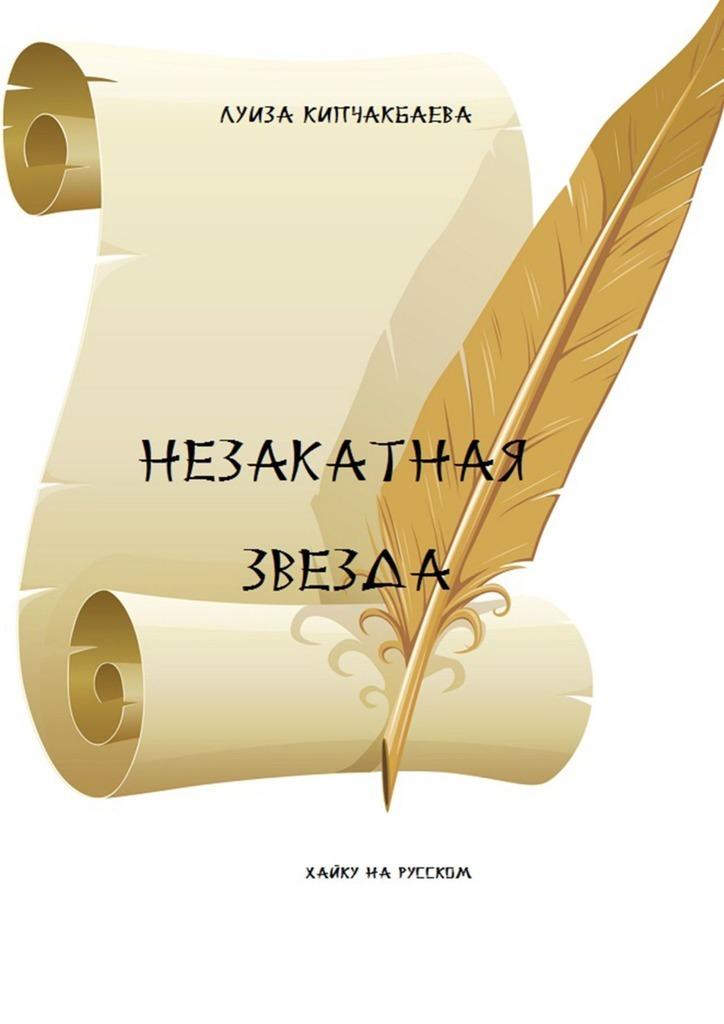 Луиза Кипчакбаева Незакатная звезда людмила васильевна стасевич в лабиринте серых будней сборник стихотворений