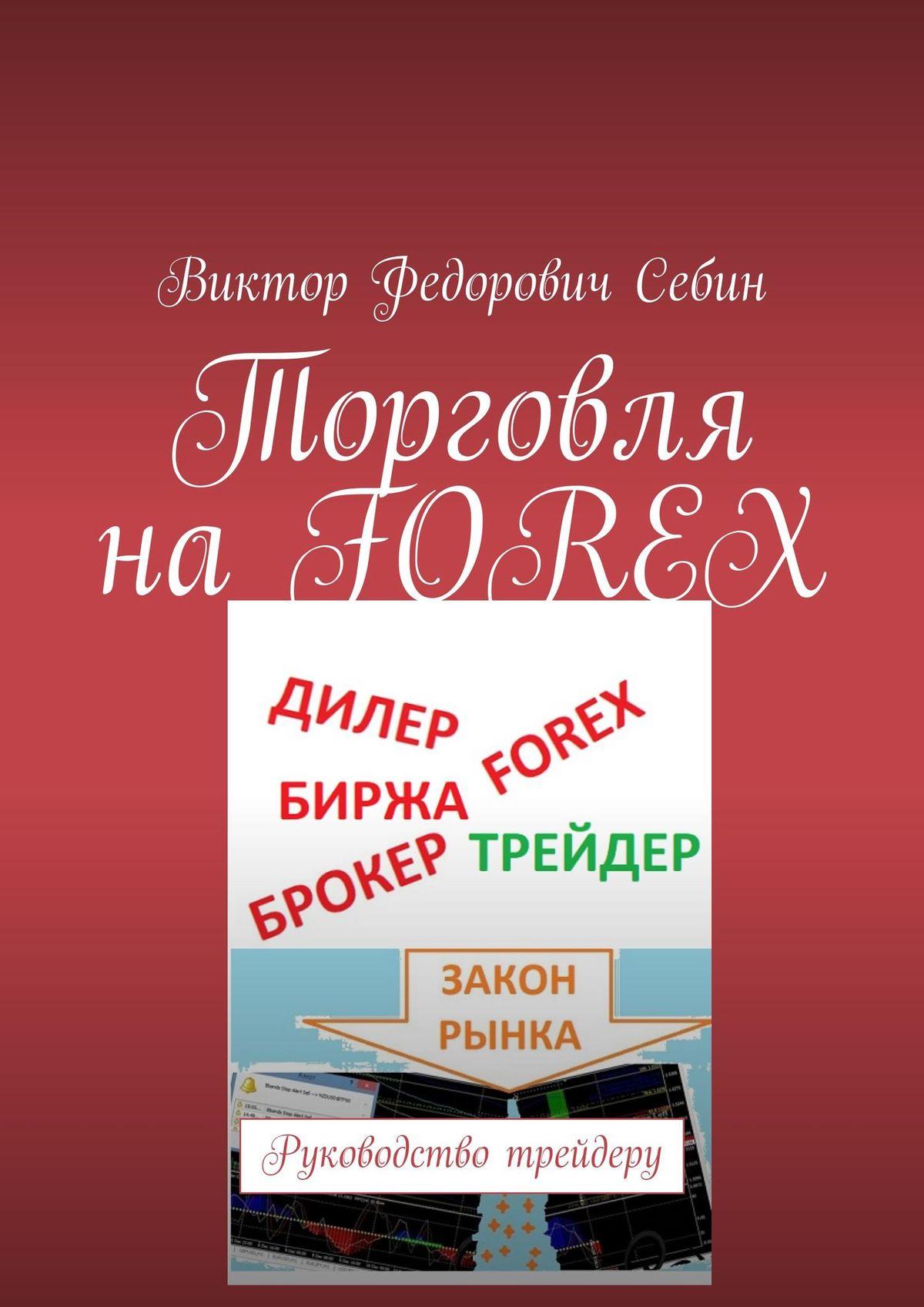 Виктор Федорович Себин Торговля наFOREX. Руководство трейдеру