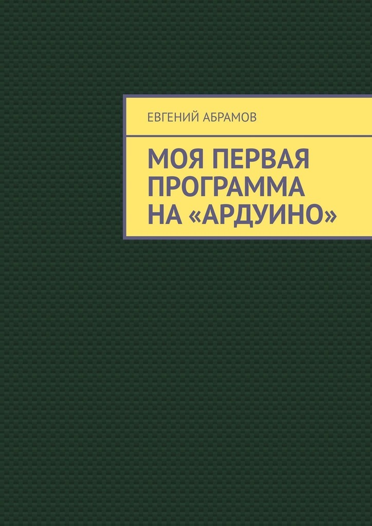 Евгений Абрамов Моя первая программа на «Ардуино»