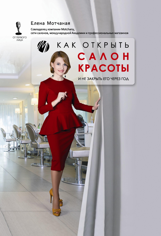 Елена Мотчаная Как открыть салон красоты и не закрыть его через год андрей шарков как открыть свой салон красоты