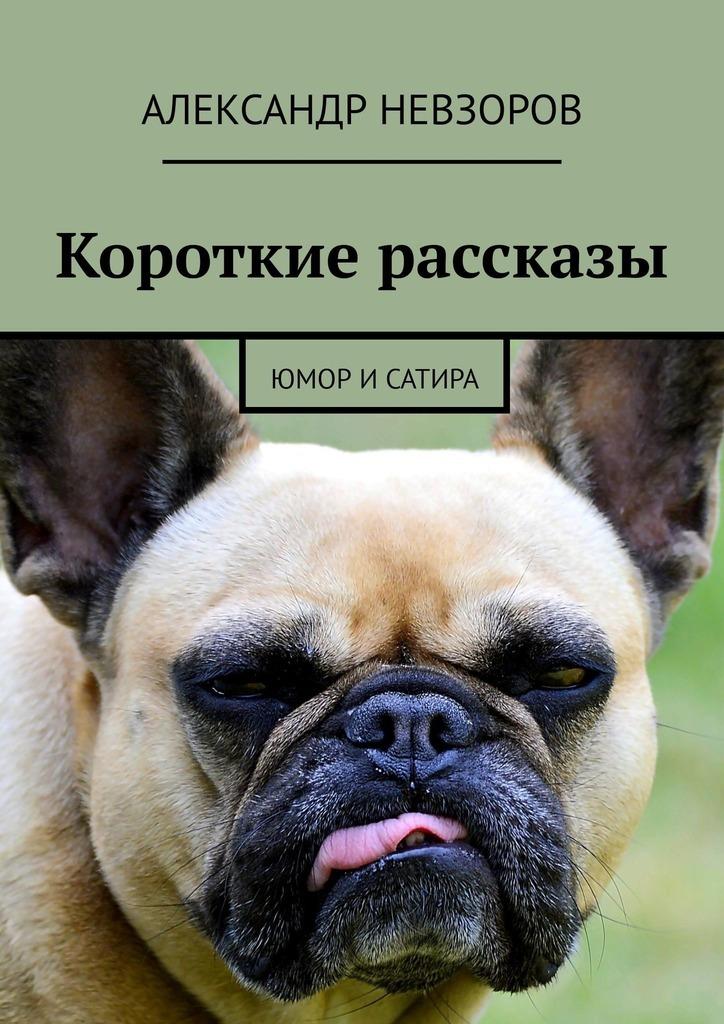 Александр Невзоров Короткие рассказы. Юмор и сатира с михалков сатира и юмор