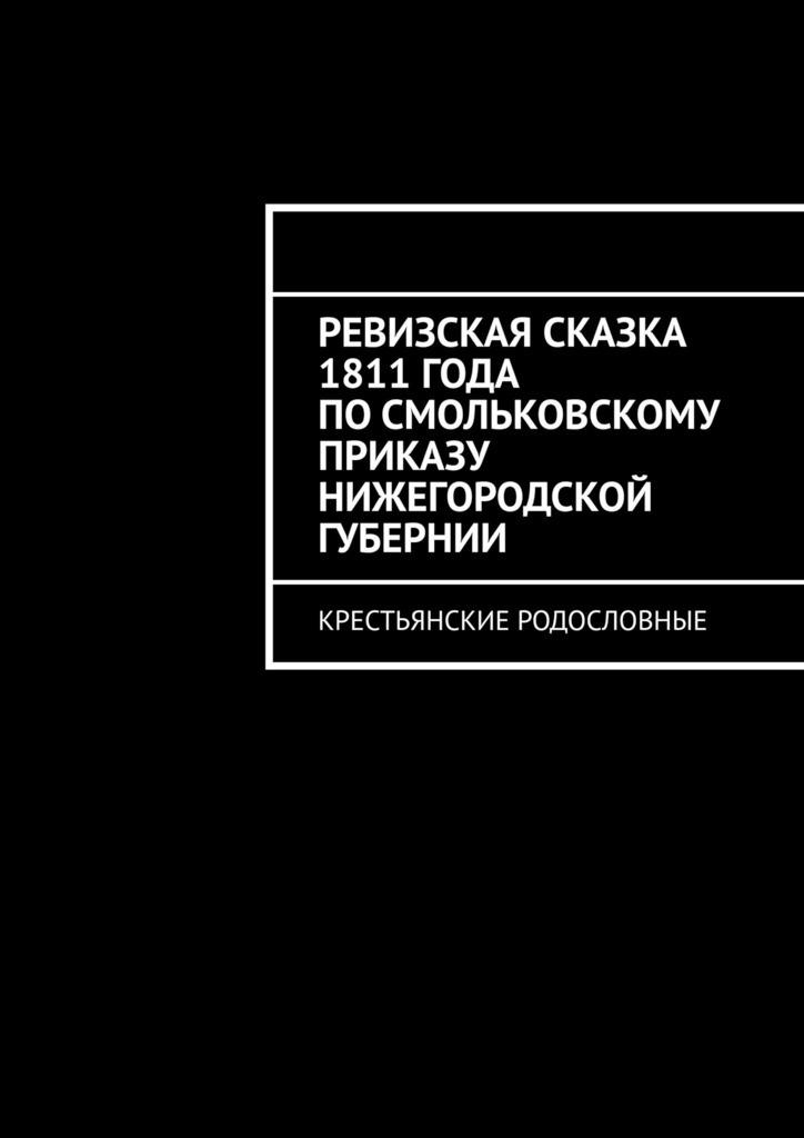 Наталья Козлова Ревизская сказка 1811 года по Смольковскому приказу Нижегородской губернии. Крестьянские родословные теодор драйзер теодор драйзер собрание сочинений в 8 томах том 6 гений